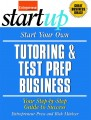 Start Your Own Tutoring and Test Prep Business: Your Step-by-Step Guide to Success