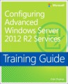 Configuring Advanced Windows Server 2012 R2 Services Training Guide: MCSA 70-412